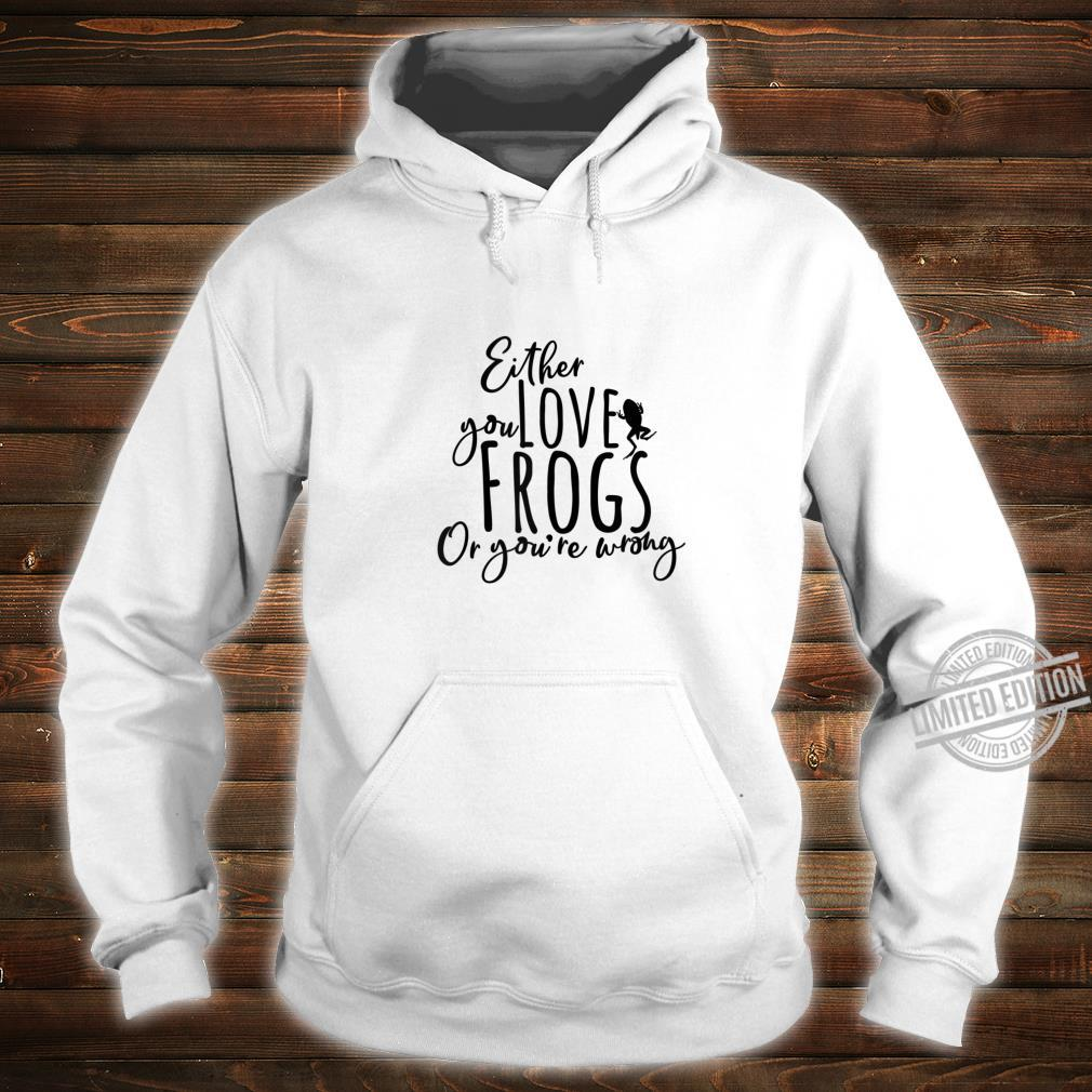Either You Love Frogs Or You're Wrong Tadpole Frogspawn Cool Shirt hoodie