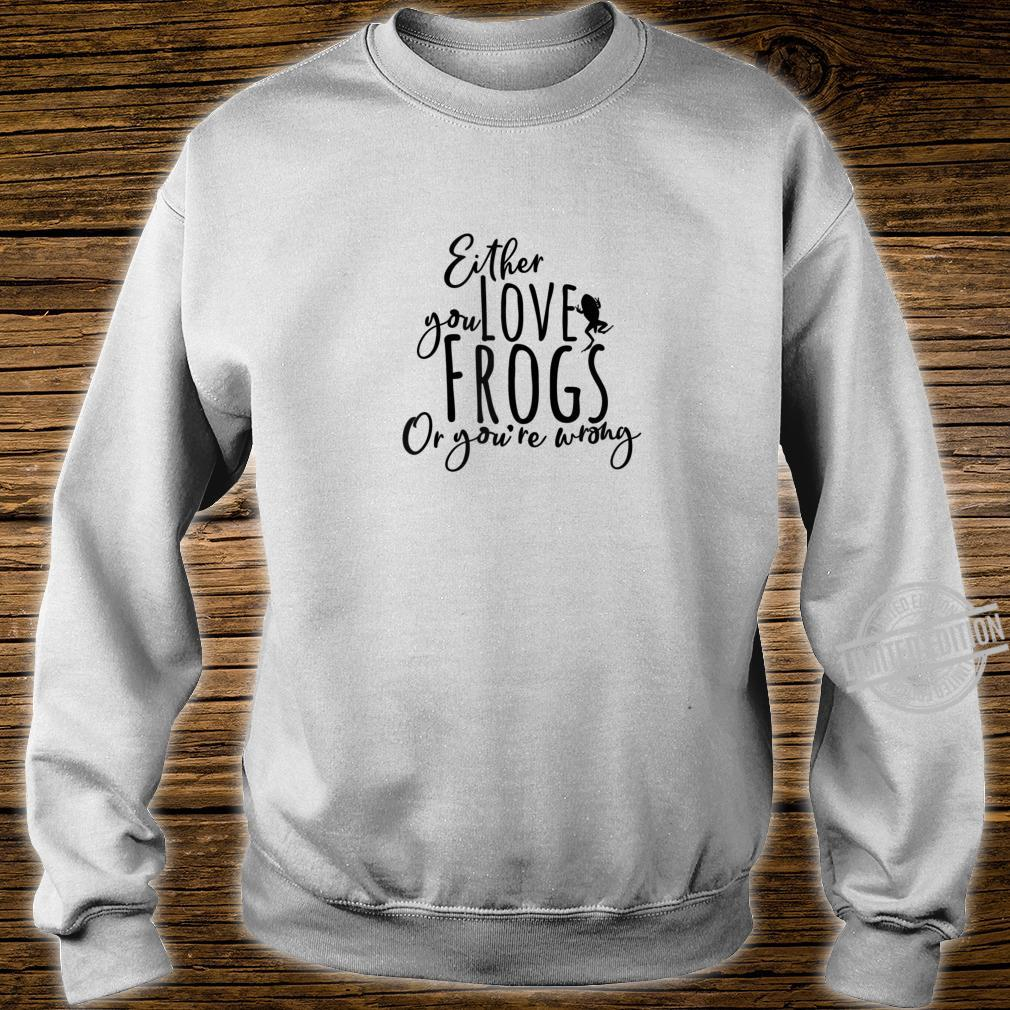 Either You Love Frogs Or You're Wrong Tadpole Frogspawn Cool Shirt sweater