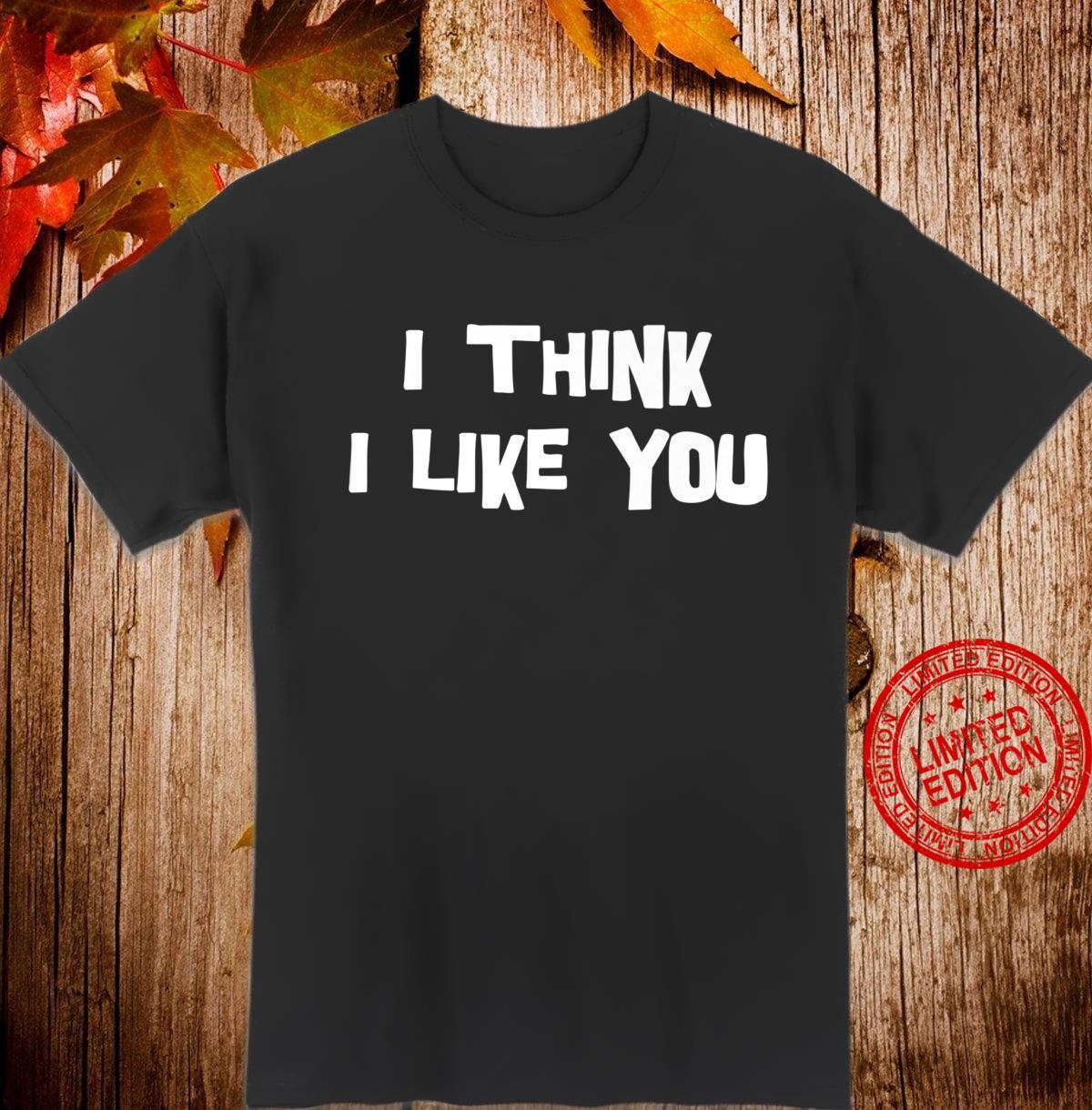 I Think I Like You Sarcastic Shirt